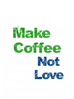 Make Coffee Not Love